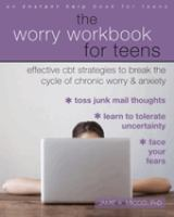 The worry workbook for teens : effective CBT strategies to break the cycle of chronic worry and anxiety