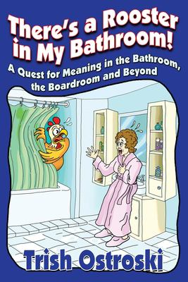 Theres a rooster in my bathroom  A quest for meaning in the bathroom the boardroom and beyond
