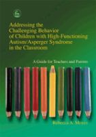Addressing the Challenging Behavior of Children With High Functioning Autism/Asperger Syndrome in the Classroom