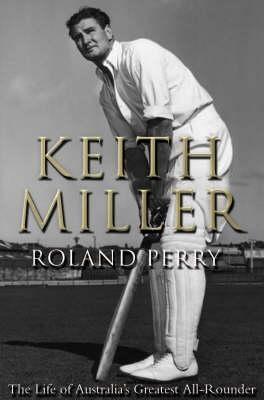 Keith Miller : the life of a great all-rounder / Roland Perry.