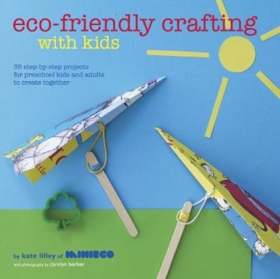 Ecofriendly crafting with kids  35 stepbystep projects for preschool kids and adults to create together