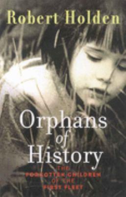 Orphans of history : the forgotten children of the First Fleet / Robert Holden.