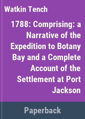 1788 : comprising A narrative of the expedition to Botany Bay and A complete account of the settlement at Port Jackson / Watkin Tench ; edited and introduced by Tim Flannery.