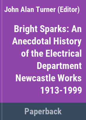 Bright Sparks : an anecdotal history of the Electrical Department / ed. by J. Turner, R. Melville & Staff of the Engineering Technology Department of BHP.