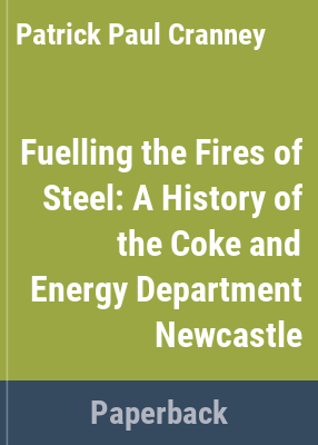 Fuelling the fires of steel : a history of the Coke and Energy Department Newcastle / by P. P. Cranney.