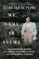 My name is selma : the remarkable memoir of a jewish resistance fighter and ravensbrck survivor.