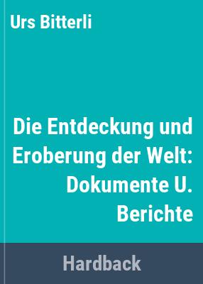 Die Entdeckung und Eroberung der Welt : Dokumente u. Berichte / hrsg. von Urs Bitterli.