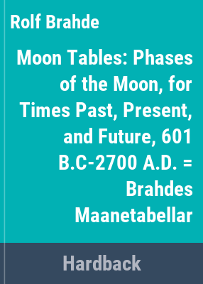 Moon tables : phases of the moon, for times past, present, and future, 601 B.C-2700 A.D. = Brahdes maanetabellar / computed by Rolf Brahde.