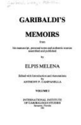Garibaldi's memoirs : from his manuscript, personal notes, and authentic sources / assembled and published by Elpis Melena ; edited with introduction and annotations by Anthony P. Campanella ; [translated from the German by Erica Sigerist Campanella].