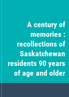 A century of memories : recollections of Saskatchewan residents 90 years of age and older