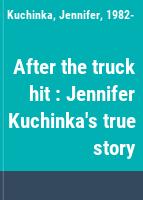 After the truck hit : Jennifer Kuchinka's true story