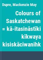 Colours of Saskatchewan = kā-itasināstīki kīkwaya kisiskāciwanihk
