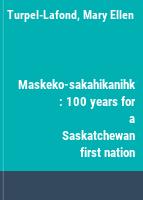 Maskeko-sakahikanihk : 100 years for a Saskatchewan first nation