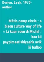 Métis camp circle : a bison culture way of life = Li kaan roon di Michif : kaa kii paypimaatishiyaahk avik lii bufloo