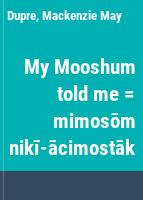 My Mooshum told me = mimosōm nikī-ācimostāk