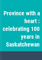 Province with a heart : celebrating 100 years in Saskatchewan.