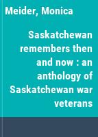 Saskatchewan remembers then and now : an anthology of Saskatchewan war veterans