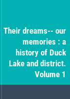 Their dreams-- our memories : a history of Duck Lake and district. Volume 1
