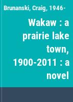 Wakaw : a prairie lake town, 1900-2011 : a novel