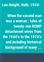 When the second man was a woman : tales of twenty-one RCMP detachment wives from the 1940's to the 1970's and including historical background of many detachment locations