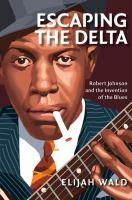 Escaping the delta : Robert Johnson and the invention of the blues