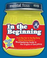 Mental-floss presents In the beginning : from big hair to the big bang, Mental-floss presents a mouthwatering guide to the origins of everything