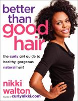 Better than good hair : the curly girl guide to healthy, gorgeous natural hair!