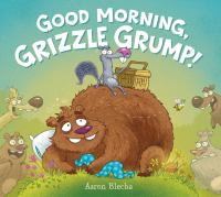 Good Morning, Grizzle Grump!
