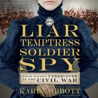 Liar, Temptress, Soldier, Spy : Women Undercover in the Civil War