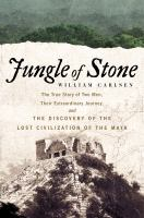Jungle of Stone : The True Story of Two Men, Their Extraordinary Journey, and the Discovery of the Lost Civilization of the Maya