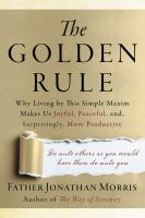 Golden Way : Why Following the Golden Rule Makes Us Happy, Peaceful, And, Surprisingly, More Productive