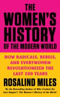 Women's History of the Modern World : How Radicals, Rebels, and Everywomen Revolutionized the Last 200 Years