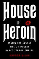 HOUSE OF HEROIN : INSIDE THE SECRET BILLION-DOLLAR NARCO-TERROR EMPIRE