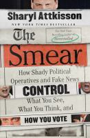 The smear : how shady political operatives and fake news control what you see, what you think, and how you vote