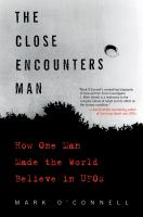 The Close Encounters Man : How One Man Made the World Believe in Ufos