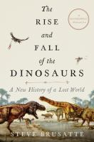 The rise and fall of the dinosaurs : a new history of a lost world