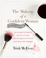 The Makeup Of A Confident Woman : The Science Of Beauty, The Gift Of Time, And The Power Of Putting Your Best Face Forward