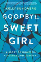 Goodbye, Sweet Girl : A Story of Domestic Violence and Survival.