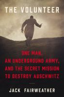 Volunteer : One Man's Mission to Lead An Underground Army Inside Auschwitz and Stop the Holocaust