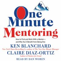 One Minute Mentoring : How to Find and Work With A Mentor-And Why You'll Benefit From Being One