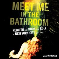 Meet me in the bathroom [electronic resource (unabridged downloadable audiobook from OverDrive)] : Rebirth and Rock and Roll in New York City 2001-2011