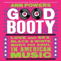 Good Booty : Sex and Love, Black and White, Body and Soul in American Music