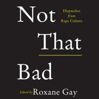 Not That Bad : Dispatches From Rape Culture