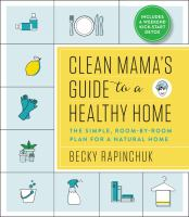 Clean mama's guide to a healthy home : the simple, room-by-room plan for a natural home