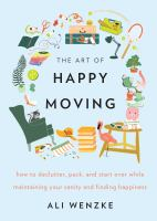 The art of happy moving : how to declutter, pack and start over while maintaining your sanity and finding happiness