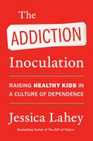 The addiction inoculation : raising healthy kids in a culture of dependence