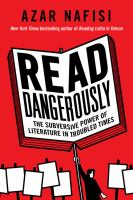 Read Dangerously: The Subversive Power Of Literature In Troubled Times