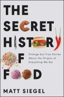 The secret history of food : strange but true stories about the origins of everything we eat