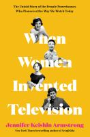 When Women Invented Television : The Untold Story of the Female Powerhouses Who Pioneered the Way We Watch Today.