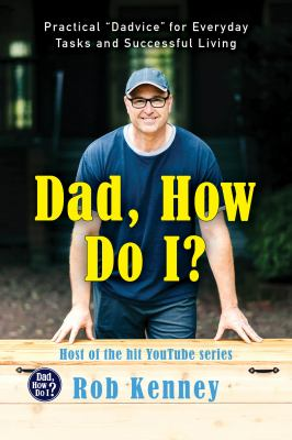 """Dad, how do I? : practical """"dadvice"""" for everyday tasks and successful living"""